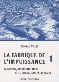 Jérôme Vidal - La Fabrique de l'impuissance - Tome 1, La gauche, les intellectuels et le libéralisme sécuritaire.