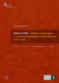 Jérôme Wilson - Robert Triffin – Milieux académiques et cénacles économiques internationaux (1935-1951).