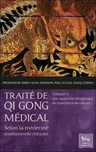 Jerry Alan Johnson - Traité de Qi Gong médical selon la médecine traditionnelle chinoise - Volume 5, Une approche énergétique du traitement du cancer.