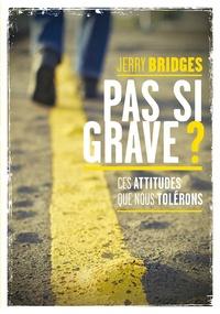 Jerry Bridges - Pas si grave ? - Ces attitudes que nous tolérons.