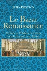 Jerry Brotton - Le Bazar Renaissance - Comment l'Orient et l'islam ont influencé l'Occident.