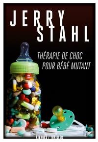 Jerry Stahl - Thérapie de choc pour bébé mutant.