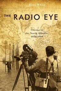 Jerry White - The Radio Eye - Cinema in the North Atlantic, 1958-1988.