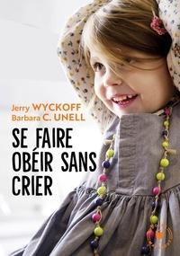 Jerry Wyckoff et Barbara Unell - Se faire obéir sans crier.