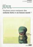 Jesper Juul - Voulons-nous vraiment des enfants forts et en bonne santé ?.