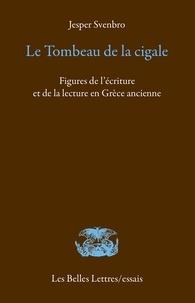 Jesper Svenbro - Le tombeau de la cigale - Figures de l'écriture et de la lecture en Grèce ancienne.