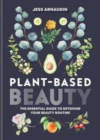 Jess Arnaudin - Plant-Based Beauty - The Essential Guide to Detoxing Your Beauty Routine.