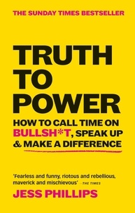 Jess Phillips - Truth to Power - How to Call Time on Bullsh*t, Speak Up & Make A Difference (The Sunday Times Bestseller).
