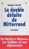 Jessel - La double défaite de Mitterrand - De Berlin à Moscou, les faillites d'une diplomatie.