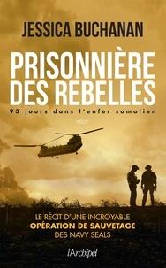 Jessica Buchanan - Prisonnière des rebelles - 93 jours dans l'enfer somalien.