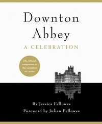 Jessica Fellowes - Downton Abbey - A Celebration - The Official Companion to All Six Series.