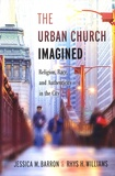 Jessica M. Barron et Rhys H. Williams - The Urban Church Imagined - Religion, Race, and Authenticity in the City.