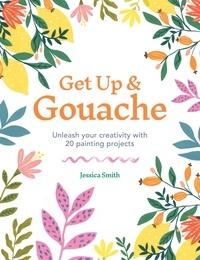 Jessica Smith - Get Up & Gouache - Unleash your creativity with 20 painting projects.