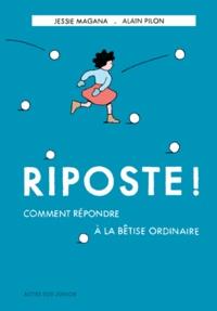 Jessie Magana et Alain Pilon - Riposte ! - Comment répondre à la bêtise ordinaire.