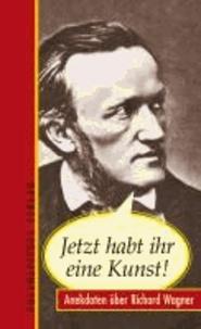 Jetzt habt ihr eine Kunst! - Anekdoten über Richard Wagner.