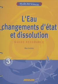 Marc Antoine - L'Eau : changements d'état et dissolution - Guide ressource cycle 3.