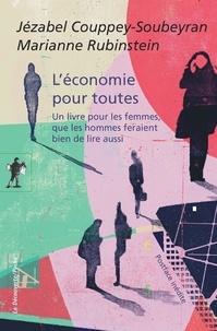 Jézabel Couppey-Soubeyran et Marianne Rubinstein - L'économie pour toutes - Un livre pour les femmes, que les hommes feraient bien de lire aussi.