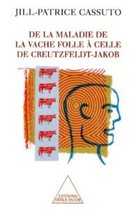 Jill-Patrice Cassuto - De la maladie de la vache folle à celle de Creutzfeld-Jacob.