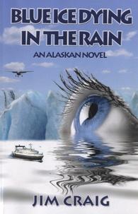 Jim Craig - Blue Ice Dying In The Rain - An Alaskian Novel.