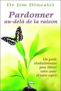 Jim Dincalci - Pardonner au-delà de la raison - Un guide révolutionnaire pour libérer votre coeur et votre esprit.