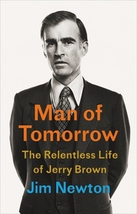 Jim Newton - Man of Tomorrow - The Relentless Life of Jerry Brown.