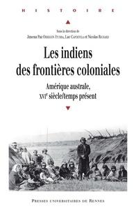 Jimena Paz Obregon Iturra et Luc Capdevila - Les indiens des frontières coloniales - Amérique australe, XVIe siècle/temps présent.