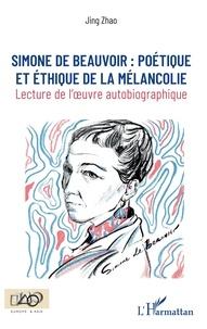 Jing Zhao - Simone de Beauvoir : poétique et éthique de la mélancolie - Lecture de l'oeuvre autobiographique.