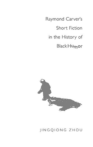 Jinqiong Zhou - Raymond Carver's Short Fiction in the History of Black Humor.