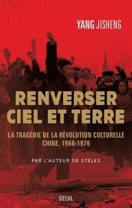 Jisheng Yang - Renverser ciel et terre - La tragédie de la Révolution culturelle, Chine (1966-1976).