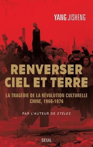 Renverser ciel et terre. La tragédie de la Révolution culturelle, Chine (1966-1976)