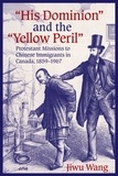 Jiwu Wang - His Dominion and the Yellow Peril - Protestant Missions to Chinese Immigrants in Canada, 1859-1967.
