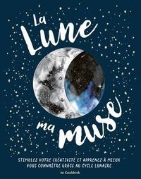 Jo Cauldrick - La lune ma muse - Stimuler votre créativité et apprenez à mieux vous connaître grâce au cycle lunaire.