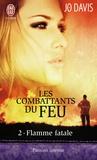 Jo Davis - Les combattants du feu Tome 2 : Flamme fatal.