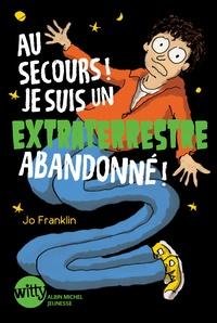 Jo Franklin - Au secours ! Je suis un extraterrestre abandonné !.