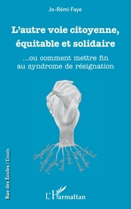 Jo-Rémi Faye - L'autre voie citoyenne, équitable et solidaire - ... Ou comment mettre fin au syndrome de résignation.