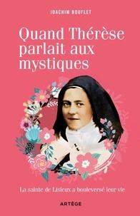 Joachim Bouflet - Quand Thérèse parlait aux mystiques - La Sainte de Lisieux a bouleversé leur vie.