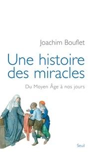 Joachim Bouflet - Une histoire des miracles - Du Moyen Age à nos jours.