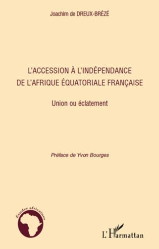 Joachim de Dreux-Brézé - L'accession à l'indépendance de l'Afrique équatoriale Francaise - Union ou éclatement.