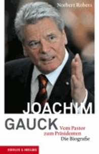 Joachim Gauck - Vom Pastor zum Präsidenten. Die Biografie.