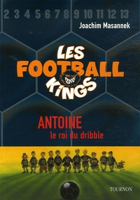 Joachim Masannek - Les Football Kings Tome 1 : Antoine, le roi du dribble.