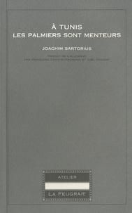 Joachim Sartorius - A Tunis les palmiers sont menteurs.