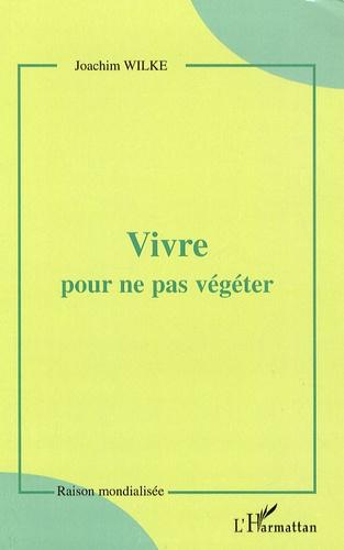 Joachim Wilke - Vivre pour ne pas végéter.