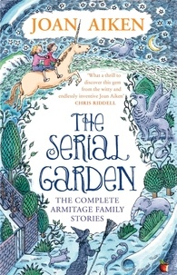 Joan Aiken et Peter Bailey - The Serial Garden - The Complete Armitage Family Stories.