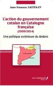 Joan-Francesc Castex-Ey - L'action du gouvernement catalan en Catalogne française (2000/2014) - Une politique extérieure du dedans.