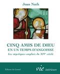 Joan M Nuth - Cinq amis de Dieu en un temps d'angoisse - Les mystiques anglais du XIVe siècle.