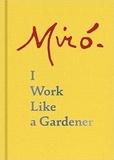 Joan Miró - Joan Miro: I Work Like a Gardener.