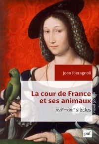 Joan Pieragnoli - La cour de France et ses animaux (XVIe-XVIIe siècles).