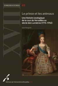 Joan Pieragnoli - Le prince et les animaux - Une histoire zoologique de la cour de Versailles au siècle des Lumières (1715-1792).