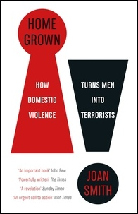 Joan Smith - Home Grown - How Domestic Violence Turns Men Into Terrorists.