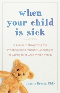 Joanna Breyer - When Your Child Is Sick - A Guide to Navigating the Practical and Emotional Challenges of Caring for a Child Who is Very Ill.